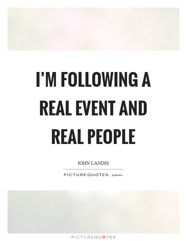 I'm following a real event and real people Picture Quote #1