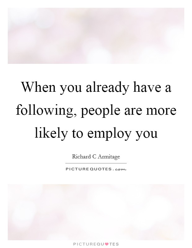 When you already have a following, people are more likely to employ you Picture Quote #1