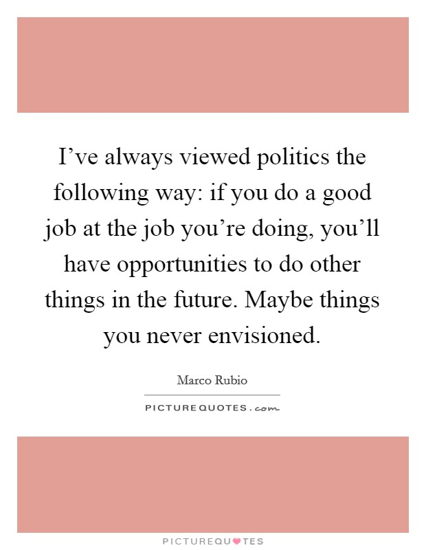 I've always viewed politics the following way: if you do a good job at the job you're doing, you'll have opportunities to do other things in the future. Maybe things you never envisioned Picture Quote #1