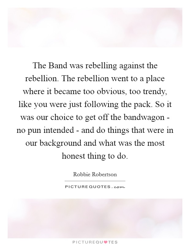 The Band was rebelling against the rebellion. The rebellion went to a place where it became too obvious, too trendy, like you were just following the pack. So it was our choice to get off the bandwagon - no pun intended - and do things that were in our background and what was the most honest thing to do Picture Quote #1