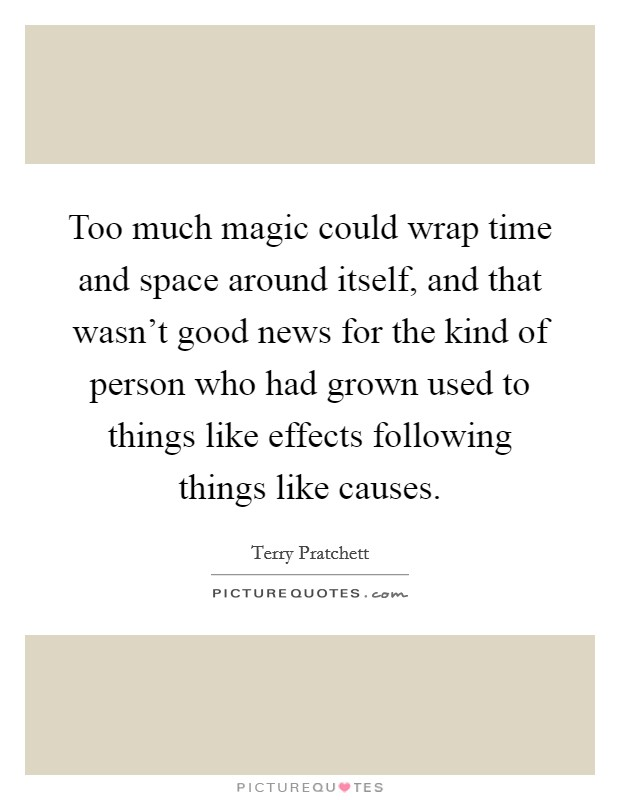 Too much magic could wrap time and space around itself, and that wasn't good news for the kind of person who had grown used to things like effects following things like causes Picture Quote #1