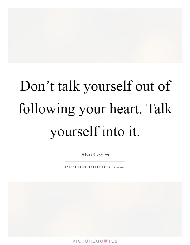 Don't talk yourself out of following your heart. Talk yourself into it Picture Quote #1