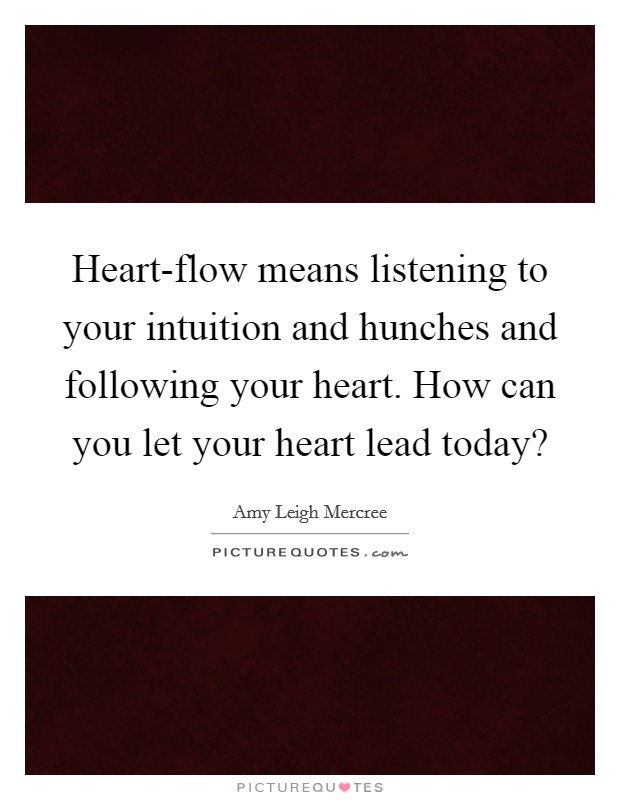 Heart-flow means listening to your intuition and hunches and following your heart. How can you let your heart lead today? Picture Quote #1