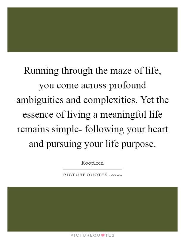 Running through the maze of life, you come across profound ambiguities and complexities. Yet the essence of living a meaningful life remains simple- following your heart and pursuing your life purpose Picture Quote #1