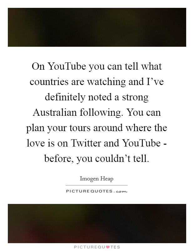 On YouTube you can tell what countries are watching and I've definitely noted a strong Australian following. You can plan your tours around where the love is on Twitter and YouTube - before, you couldn't tell Picture Quote #1
