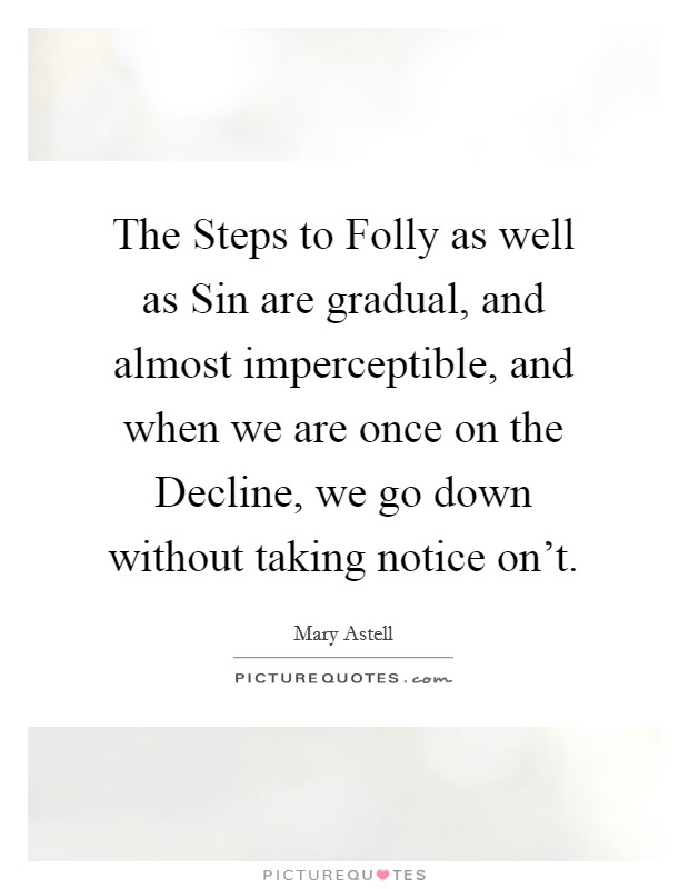 The Steps to Folly as well as Sin are gradual, and almost imperceptible, and when we are once on the Decline, we go down without taking notice on't Picture Quote #1