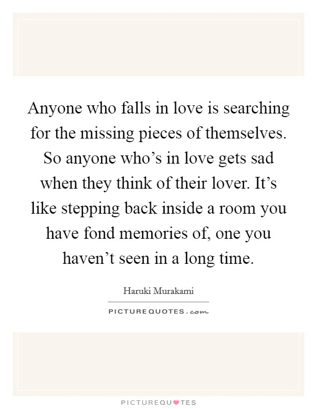 Anyone who falls in love is searching for the missing pieces of themselves. So anyone who's in love gets sad when they think of their lover. It's like stepping back inside a room you have fond memories of, one you haven't seen in a long time Picture Quote #1