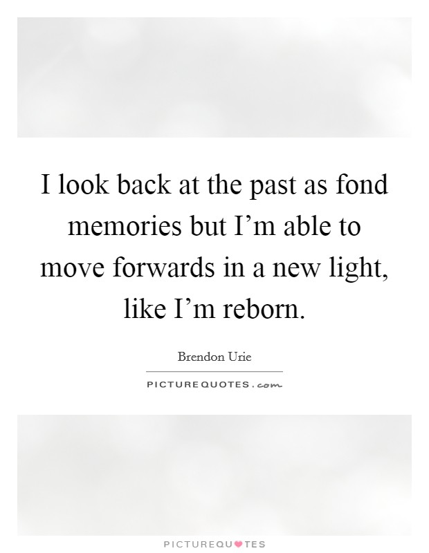 I look back at the past as fond memories but I'm able to move forwards in a new light, like I'm reborn Picture Quote #1