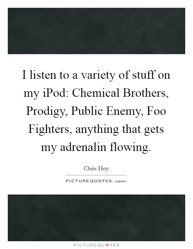 I listen to a variety of stuff on my iPod: Chemical Brothers, Prodigy, Public Enemy, Foo Fighters, anything that gets my adrenalin flowing Picture Quote #1