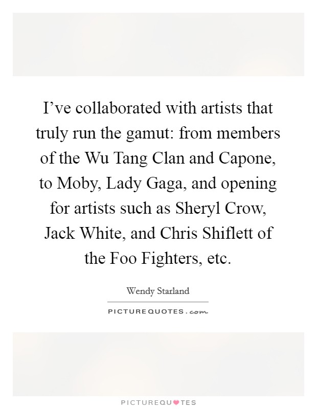 I've collaborated with artists that truly run the gamut: from members of the Wu Tang Clan and Capone, to Moby, Lady Gaga, and opening for artists such as Sheryl Crow, Jack White, and Chris Shiflett of the Foo Fighters, etc Picture Quote #1