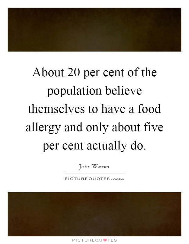About 20 per cent of the population believe themselves to have a food allergy and only about five per cent actually do Picture Quote #1