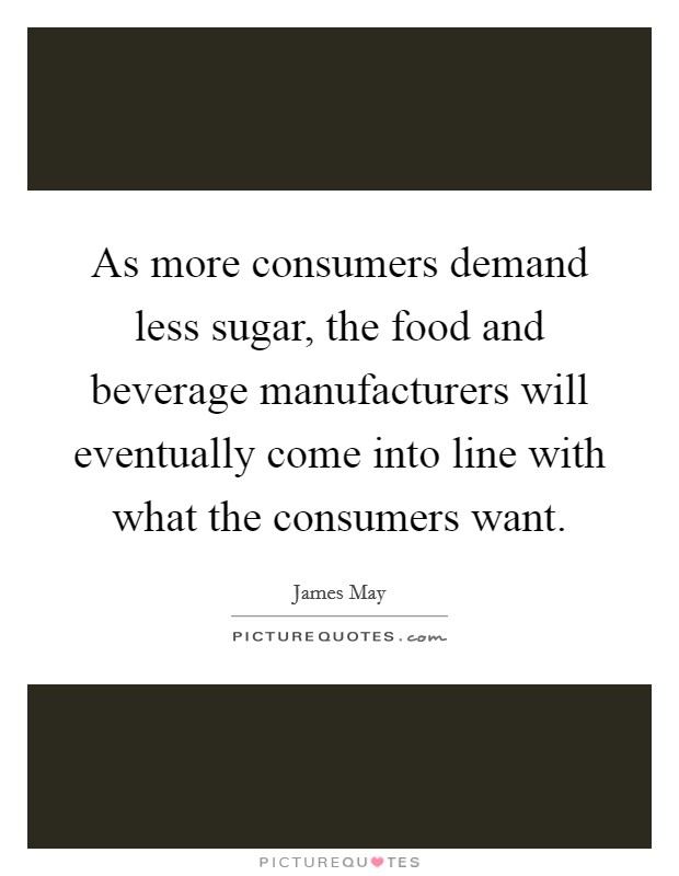 As more consumers demand less sugar, the food and beverage manufacturers will eventually come into line with what the consumers want Picture Quote #1