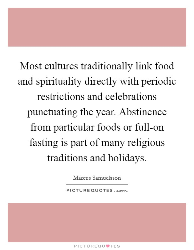 Most cultures traditionally link food and spirituality directly with periodic restrictions and celebrations punctuating the year. Abstinence from particular foods or full-on fasting is part of many religious traditions and holidays Picture Quote #1
