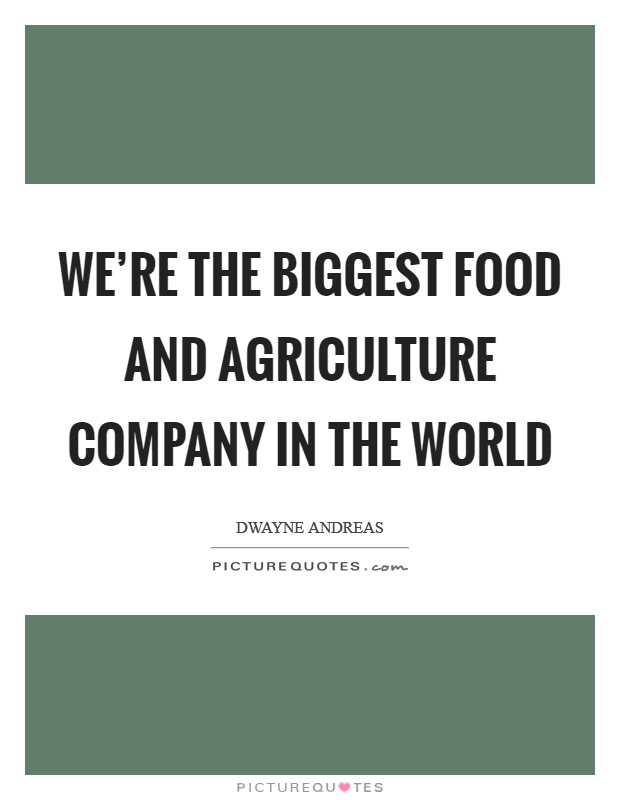 We're the biggest food and agriculture company in the world Picture Quote #1