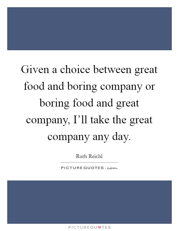 Given a choice between great food and boring company or boring food and great company, I'll take the great company any day Picture Quote #1