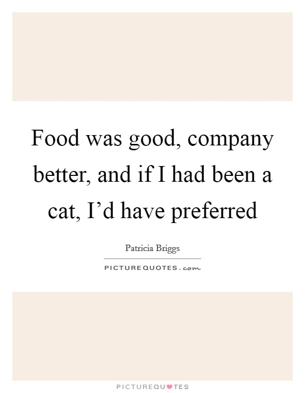 Food was good, company better, and if I had been a cat, I'd have preferred Picture Quote #1