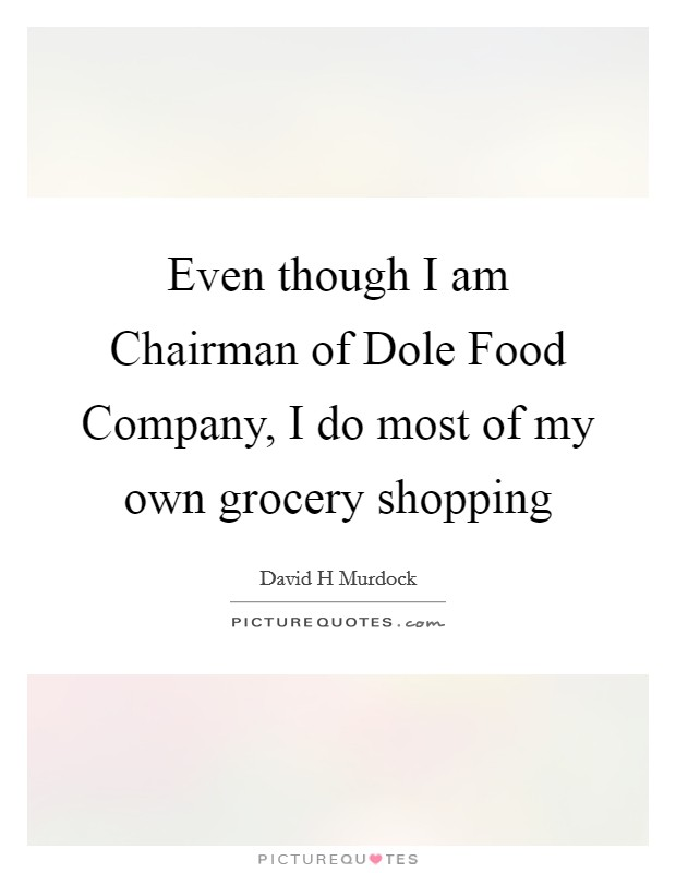 Even though I am Chairman of Dole Food Company, I do most of my own grocery shopping Picture Quote #1