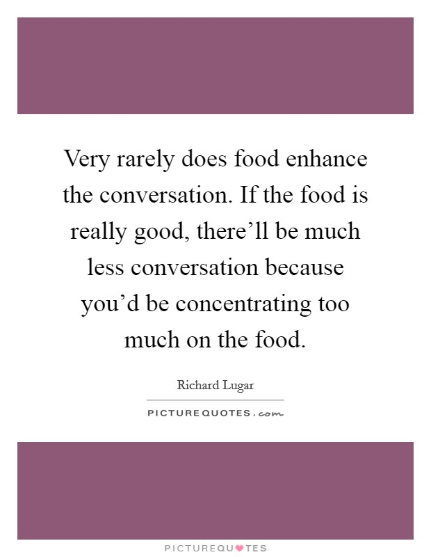 Very rarely does food enhance the conversation. If the food is really good, there'll be much less conversation because you'd be concentrating too much on the food Picture Quote #1