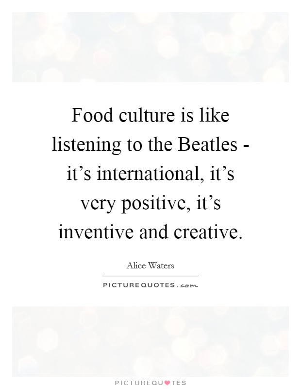 Food culture is like listening to the Beatles - it's international, it's very positive, it's inventive and creative Picture Quote #1