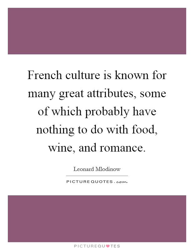 French culture is known for many great attributes, some of which probably have nothing to do with food, wine, and romance Picture Quote #1