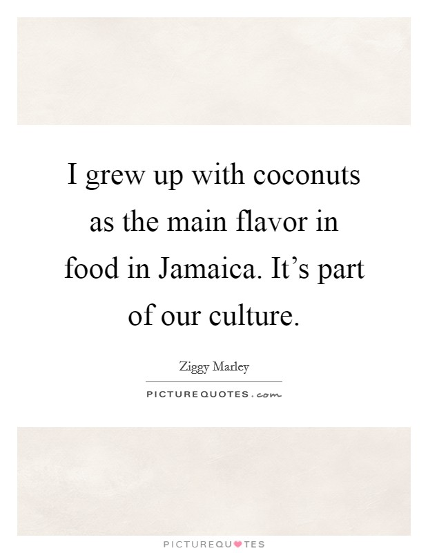 I grew up with coconuts as the main flavor in food in Jamaica. It's part of our culture Picture Quote #1