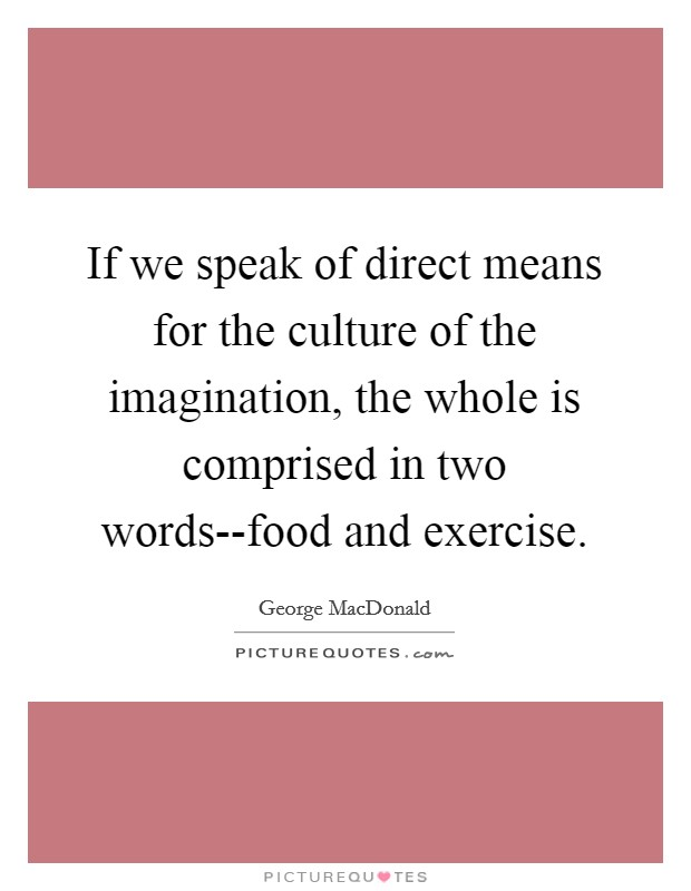 If we speak of direct means for the culture of the imagination, the whole is comprised in two words--food and exercise Picture Quote #1