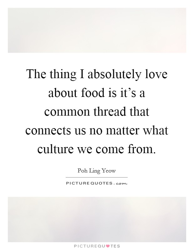 The thing I absolutely love about food is it's a common thread that connects us no matter what culture we come from Picture Quote #1