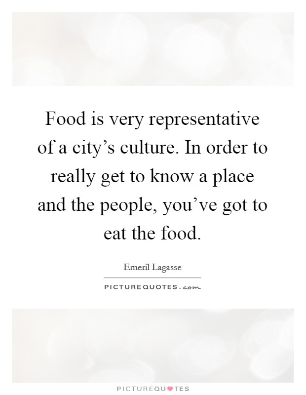 Food is very representative of a city's culture. In order to really get to know a place and the people, you've got to eat the food Picture Quote #1