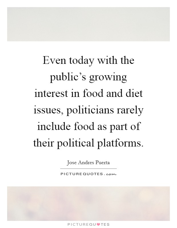 Even today with the public's growing interest in food and diet issues, politicians rarely include food as part of their political platforms Picture Quote #1