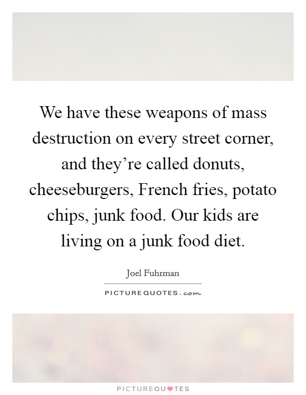 We have these weapons of mass destruction on every street corner, and they're called donuts, cheeseburgers, French fries, potato chips, junk food. Our kids are living on a junk food diet Picture Quote #1