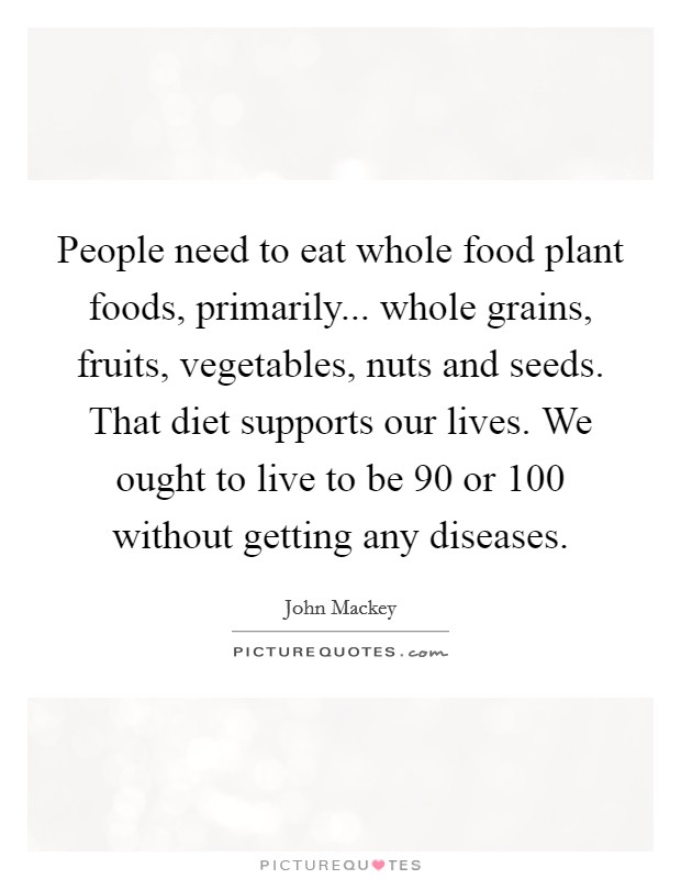 People need to eat whole food plant foods, primarily... whole grains, fruits, vegetables, nuts and seeds. That diet supports our lives. We ought to live to be 90 or 100 without getting any diseases Picture Quote #1