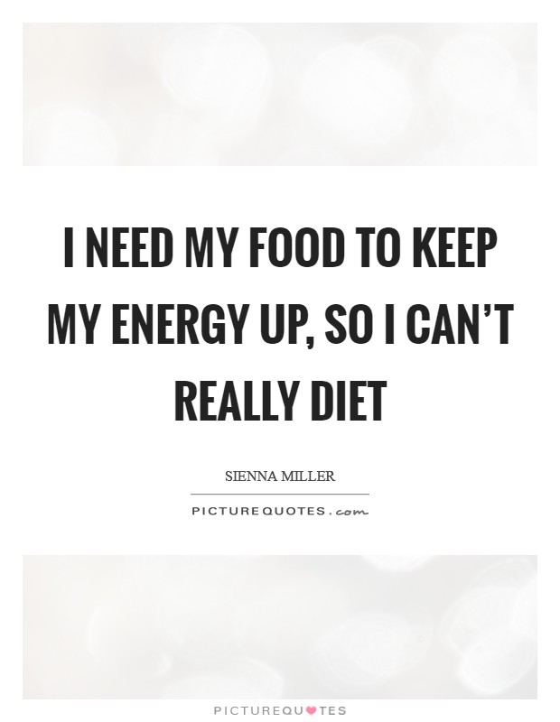 I need my food to keep my energy up, so I can't really diet Picture Quote #1