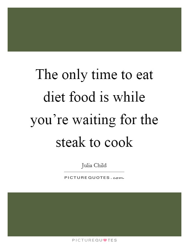The only time to eat diet food is while you're waiting for the steak to cook Picture Quote #1