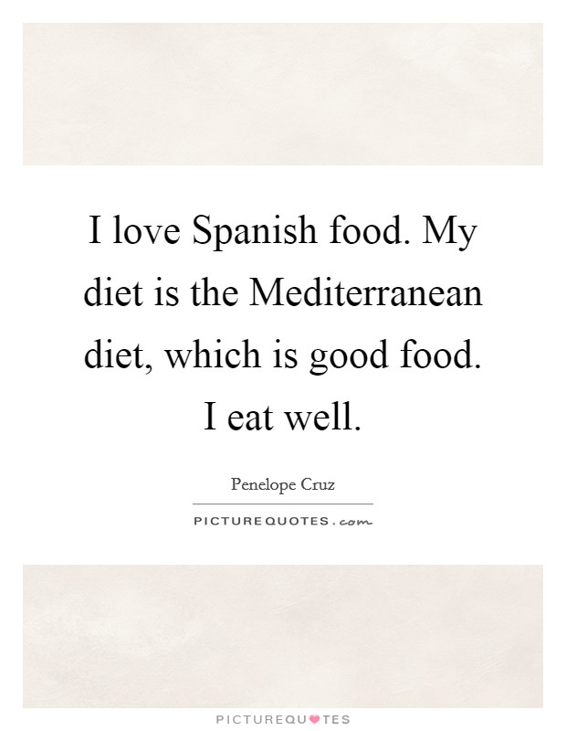 I love Spanish food. My diet is the Mediterranean diet, which is good food. I eat well Picture Quote #1
