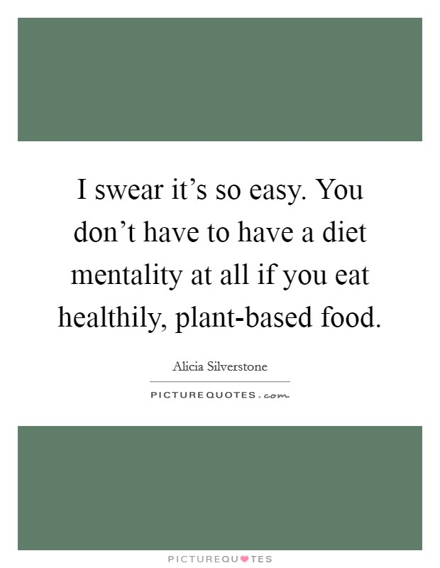 I swear it's so easy. You don't have to have a diet mentality at all if you eat healthily, plant-based food Picture Quote #1