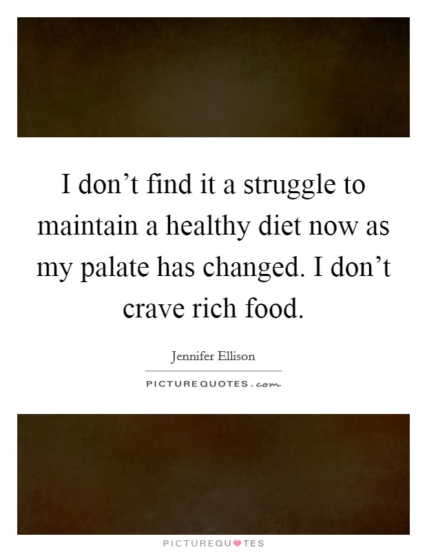 I don't find it a struggle to maintain a healthy diet now as my palate has changed. I don't crave rich food Picture Quote #1