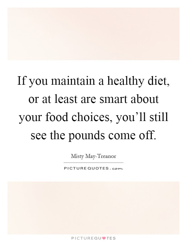 If you maintain a healthy diet, or at least are smart about your food choices, you'll still see the pounds come off Picture Quote #1
