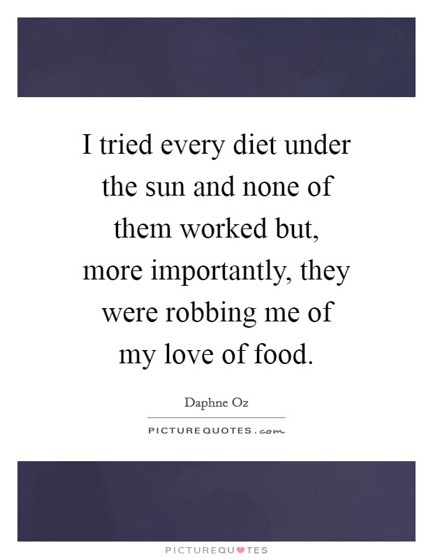 I tried every diet under the sun and none of them worked but, more importantly, they were robbing me of my love of food Picture Quote #1