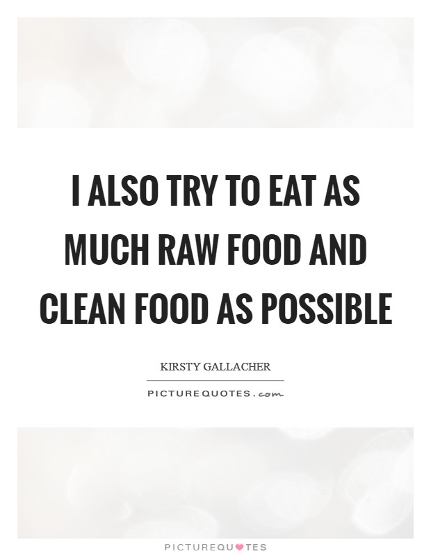 I also try to eat as much raw food and clean food as possible Picture Quote #1