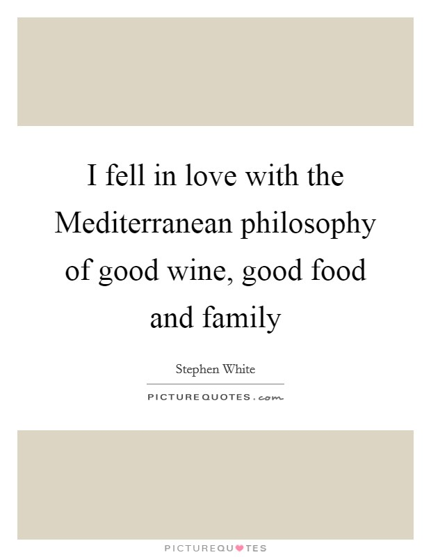 I fell in love with the Mediterranean philosophy of good wine, good food and family Picture Quote #1