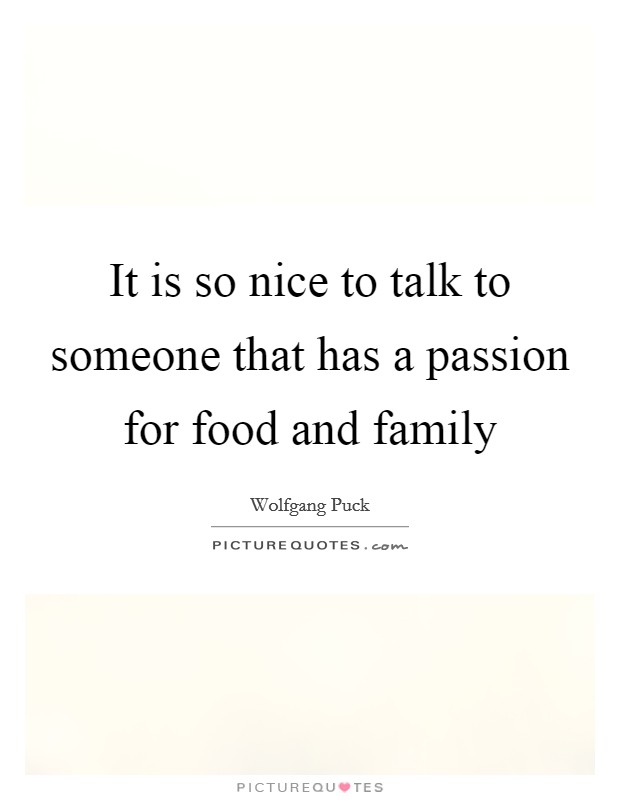 It is so nice to talk to someone that has a passion for food and family Picture Quote #1