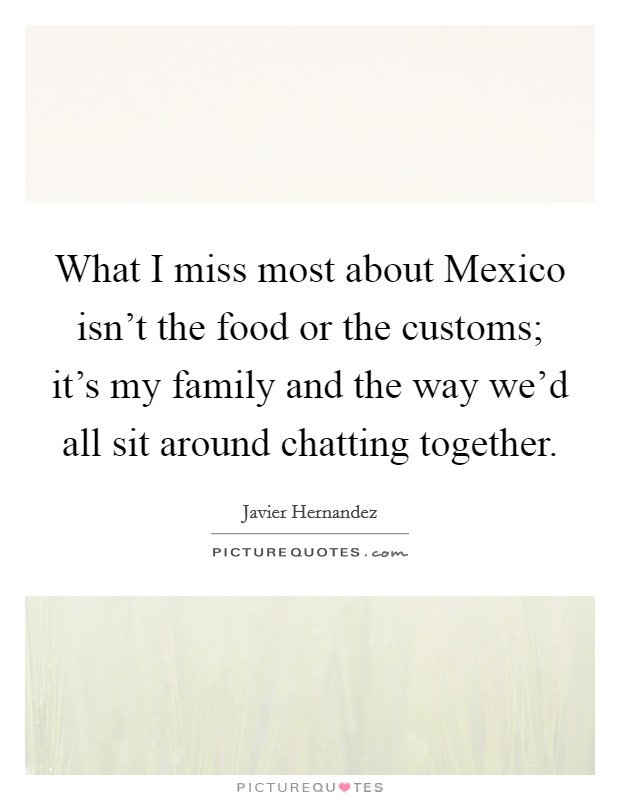 What I miss most about Mexico isn't the food or the customs; it's my family and the way we'd all sit around chatting together Picture Quote #1