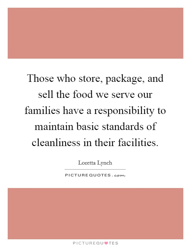 Those who store, package, and sell the food we serve our families have a responsibility to maintain basic standards of cleanliness in their facilities Picture Quote #1