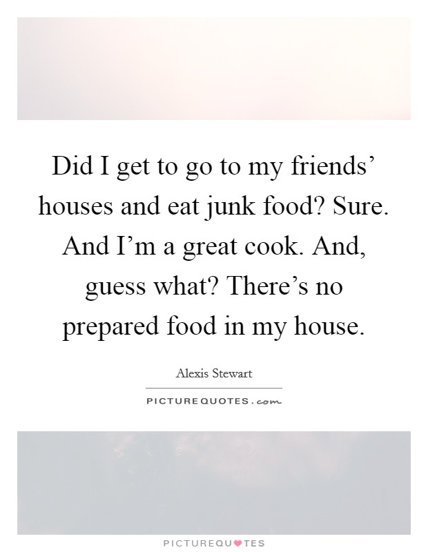 Did I get to go to my friends' houses and eat junk food? Sure. And I'm a great cook. And, guess what? There's no prepared food in my house Picture Quote #1