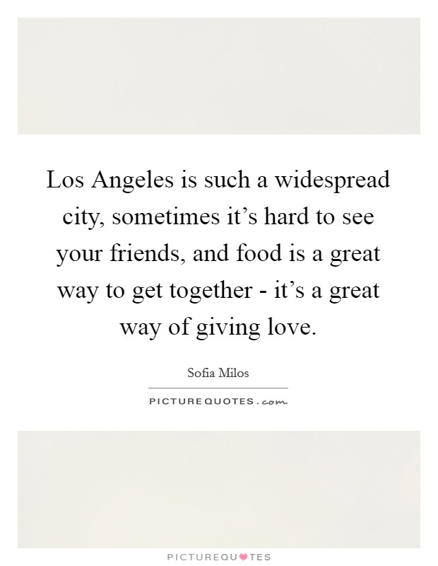 Los Angeles is such a widespread city, sometimes it's hard to see your friends, and food is a great way to get together - it's a great way of giving love Picture Quote #1