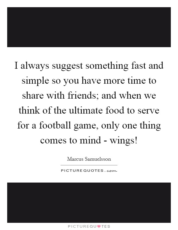 I always suggest something fast and simple so you have more time to share with friends; and when we think of the ultimate food to serve for a football game, only one thing comes to mind - wings! Picture Quote #1