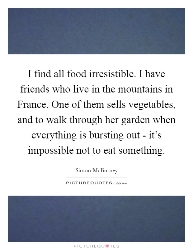 I find all food irresistible. I have friends who live in the mountains in France. One of them sells vegetables, and to walk through her garden when everything is bursting out - it's impossible not to eat something Picture Quote #1