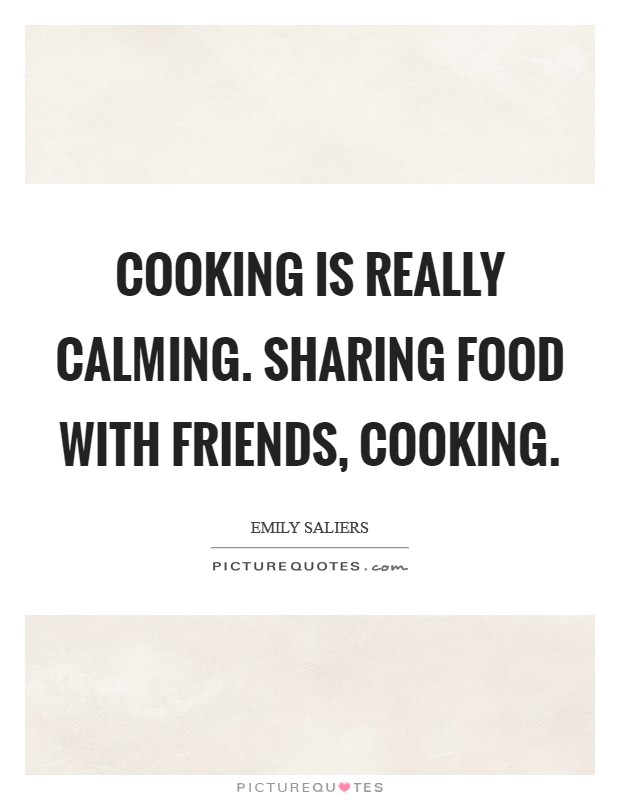 Cooking is really calming. Sharing food with friends, cooking