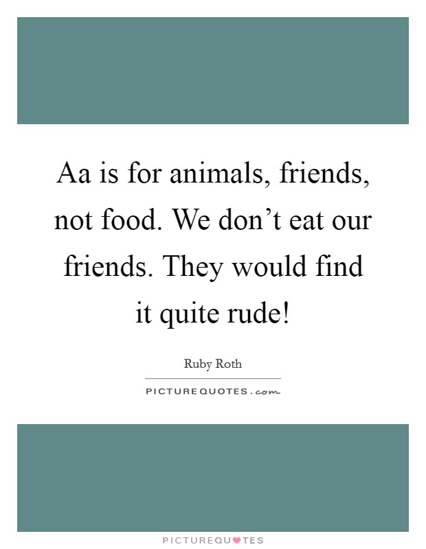 Aa is for animals, friends, not food. We don't eat our friends. They would find it quite rude! Picture Quote #1