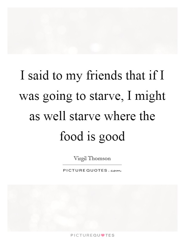 I said to my friends that if I was going to starve, I might as well starve where the food is good Picture Quote #1